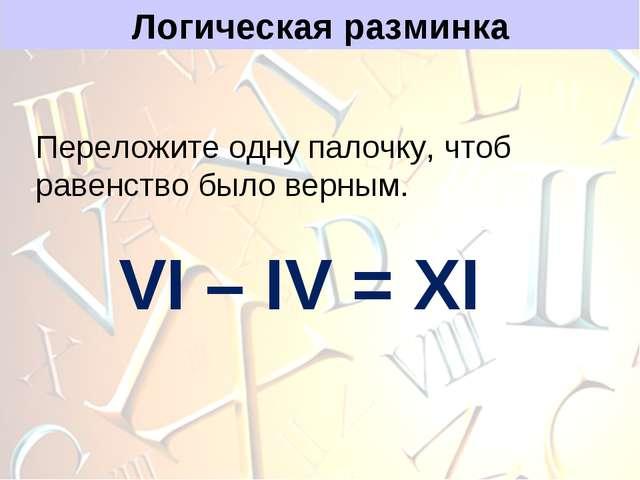 Логическая разминка Переложите одну палочку, чтоб равенство было верным. VI –...
