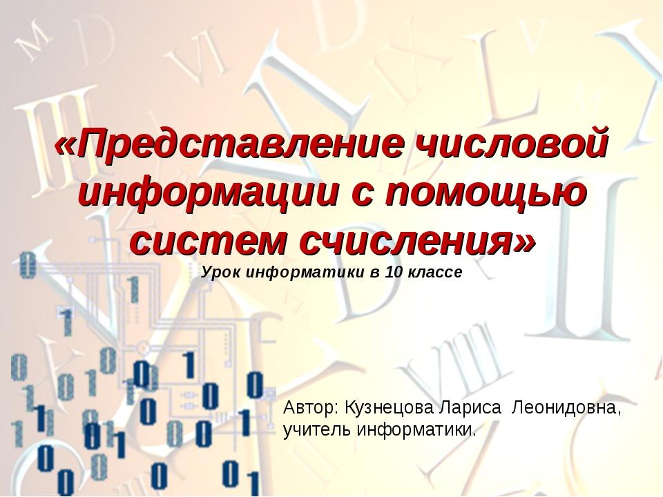Автор: Кузнецова Лариса Леонидовна, учитель информатики. «Представление число...