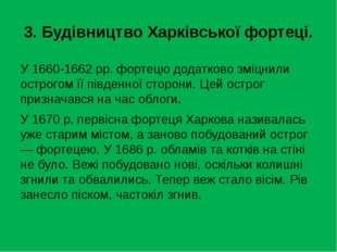 3. Будівництво Харківської фортеці. У 1660-1662 рр. фортецю додатково зміцнил
