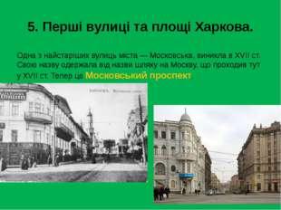 5. Перші вулиці та площі Харкова. Одна з найстаріших вулиць міста — Московськ