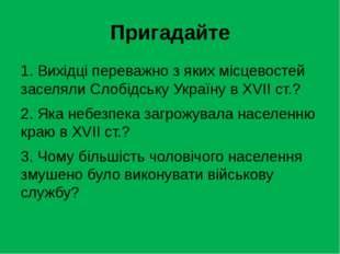 Пригадайте 1. Вихідці переважно з яких місцевостей заселяли Слобідську Україн