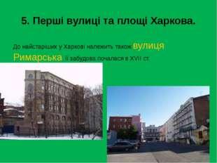 5. Перші вулиці та площі Харкова. До найстаріших у Харкові належить також вул