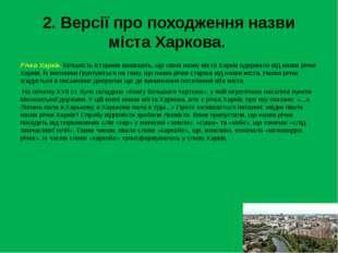 2. Версії про походження назви міста Харкова. Річка Харків. Більшість історик