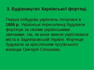 3. Будівництво Харківської фортеці. Перша побудова укріплень почалася в 1655