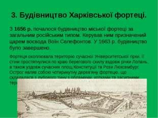 3. Будівництво Харківської фортеці. З 1656 р. почалося будівництво міської фо