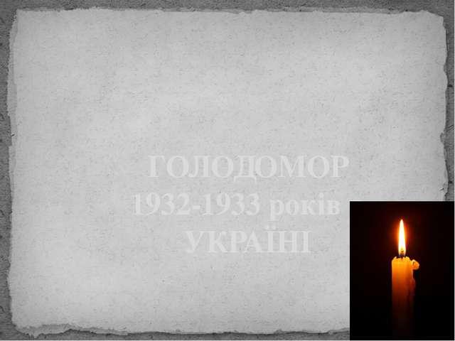 ГОЛОДОМОР 1932-1933 років в УКРАЇНІ