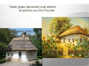 Такие дома (мазанки) ещё можно встретить на Юге России