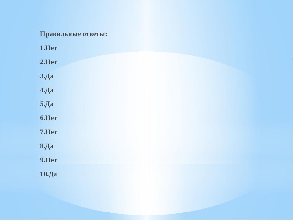 Правильные ответы: 1.Нет 2.Нет 3.Да 4.Да 5.Да 6.Нет 7.Нет 8.Да 9.Нет 10.Да