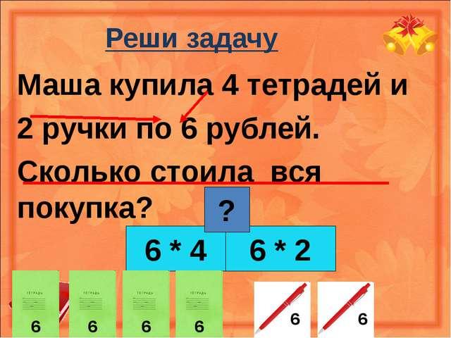 Реши задачу Маша купила 4 тетрадей и 2 ручки по 6 рублей. Сколько стоила вся...