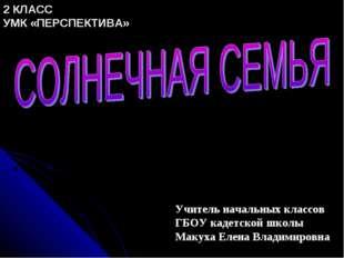 Учитель начальных классов ГБОУ кадетской школы Макуха Елена Владимировна 2 КЛ