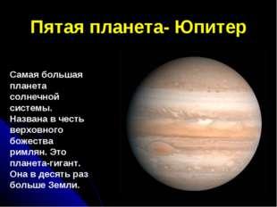 Пятая планета- Юпитер Самая большая планета солнечной системы. Названа в чест