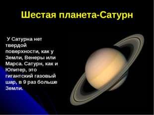 Шестая планета-Сатурн У Сатурна нет твердой поверхности, как у Земли, Венеры