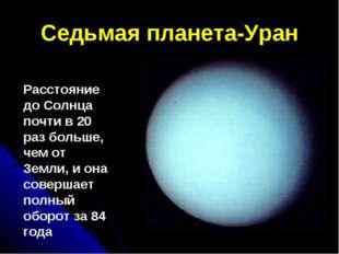 Седьмая планета-Уран Расстояние до Солнца почти в 20 раз больше, чем от Земли