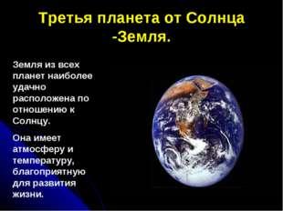 Третья планета от Солнца -Земля. Земля из всех планет наиболее удачно располо