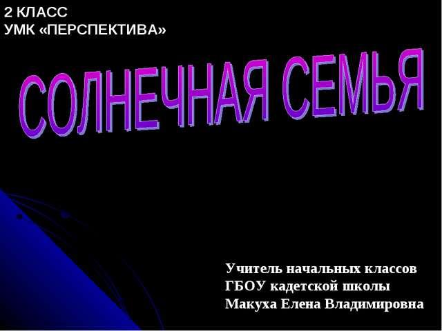 Учитель начальных классов ГБОУ кадетской школы Макуха Елена Владимировна 2 КЛ...