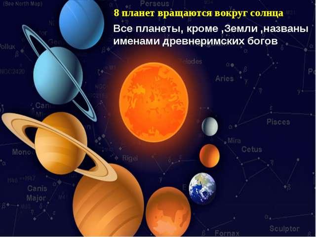8 планет вращаются вокруг солнца Все планеты, кроме ,Земли ,названы именами д...