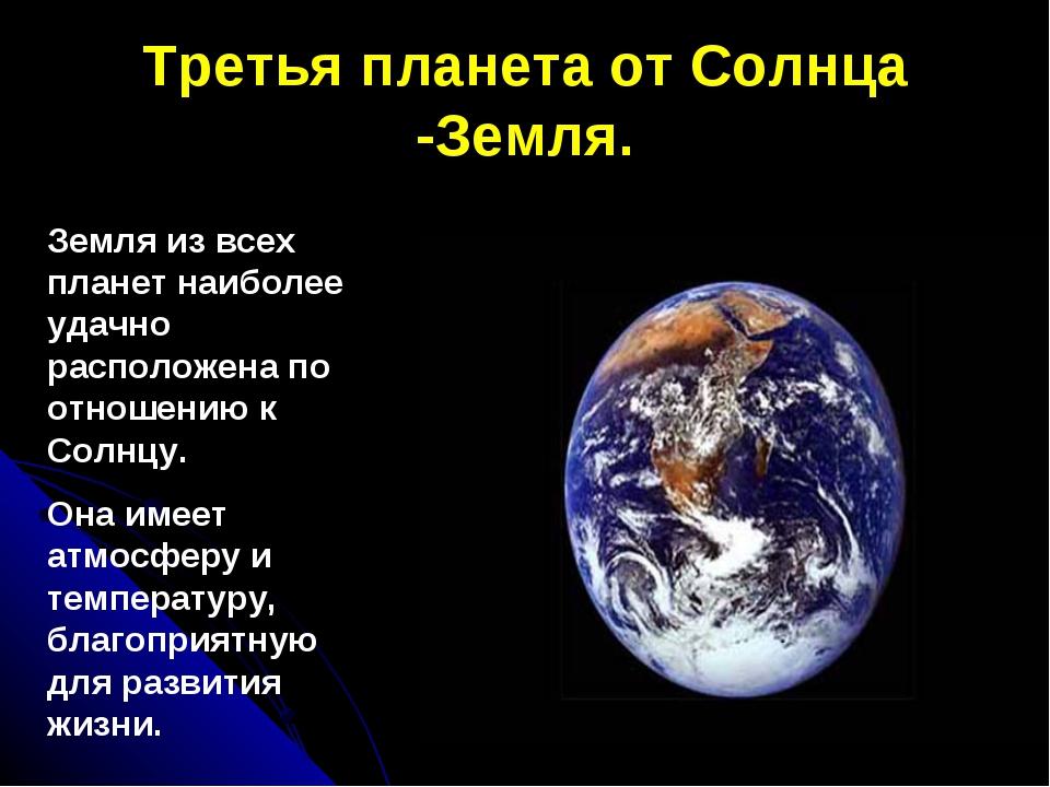 Третья планета от Солнца -Земля. Земля из всех планет наиболее удачно располо...