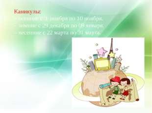 Каникулы: – осенние с 3 ноября по 10 ноября. – зимние с 29 декабря по 09 янва