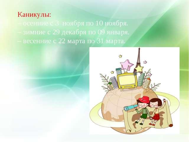 Каникулы: – осенние с 3 ноября по 10 ноября. – зимние с 29 декабря по 09 янва...