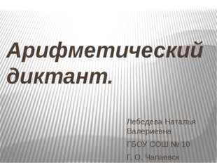 Арифметический диктант. Лебедева Наталья Валериевна ГБОУ СОШ № 10 Г. О. Чапае