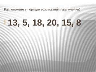 Расположите в порядке возрастания (увеличения) 13, 5, 18, 20, 15, 8