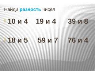Найди разность чисел 10 и 4 19 и 4 39 и 8 18 и 5 59 и 7 76 и 4