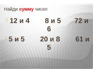 Найди сумму чисел 12 и 4 8 и 5 72 и 6 5 и 5 20 и 8 61 и 5