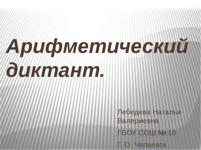 Арифметический диктант. Лебедева Наталья Валериевна ГБОУ СОШ № 10 Г. О. Чапае...