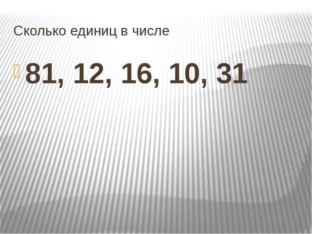 Сколько единиц в числе 81, 12, 16, 10, 31