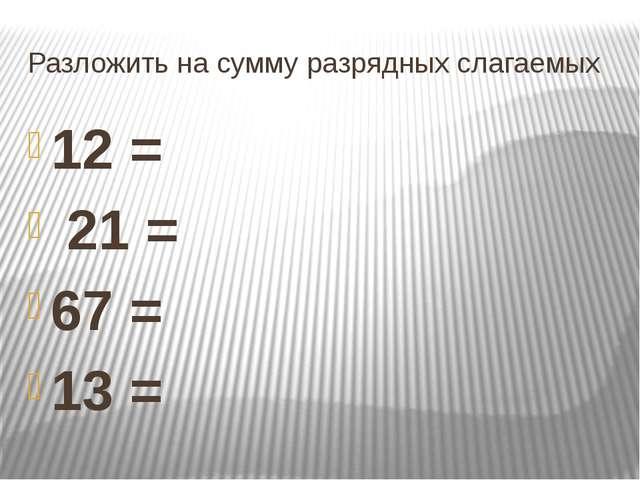 Разложить на сумму разрядных слагаемых 12 = 21 = 67 = 13 =