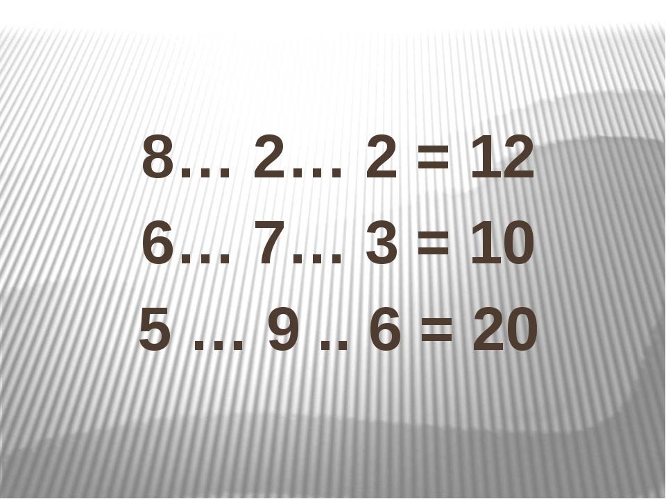 8… 2… 2 = 12 6… 7… 3 = 10 5 … 9 .. 6 = 20