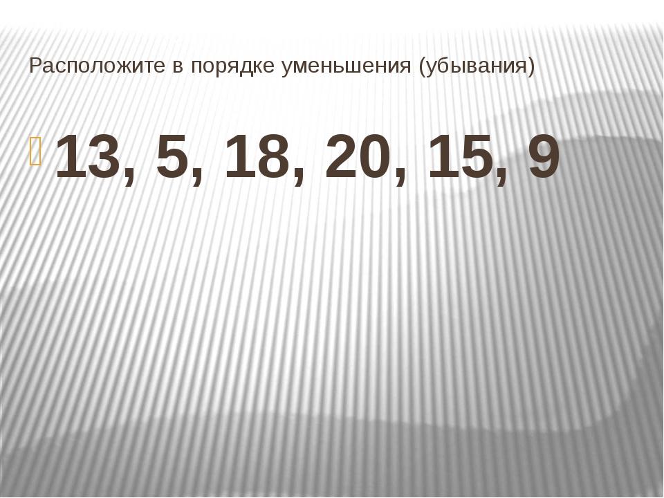 Расположите в порядке уменьшения (убывания) 13, 5, 18, 20, 15, 9