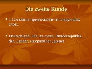 Die zweite Runde 1 Составьте предложение из следующих слов: Deutschland, Die,