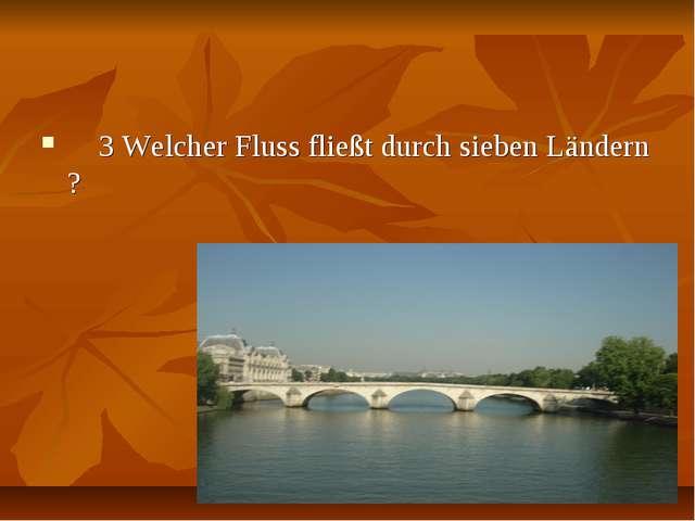 3 Welcher Fluss fließt durch sieben Ländern ?