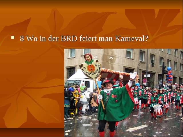 8 Wo in der BRD feiert man Karneval?