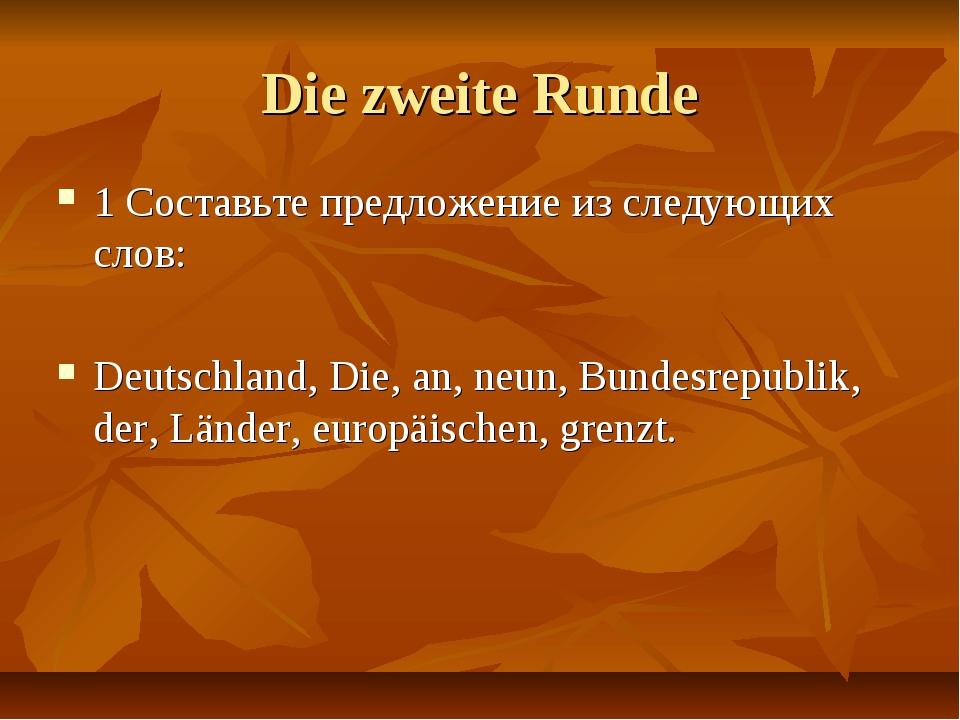 Die zweite Runde 1 Составьте предложение из следующих слов: Deutschland, Die,...