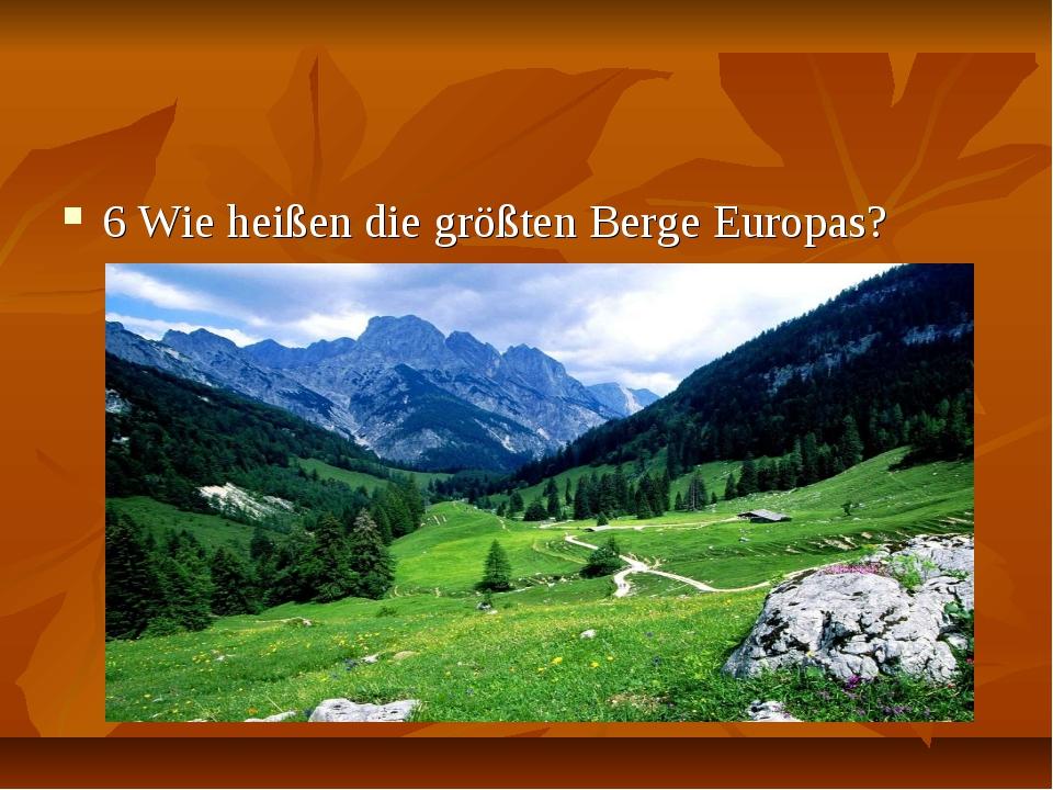 6 Wie heißen die größten Berge Europas?