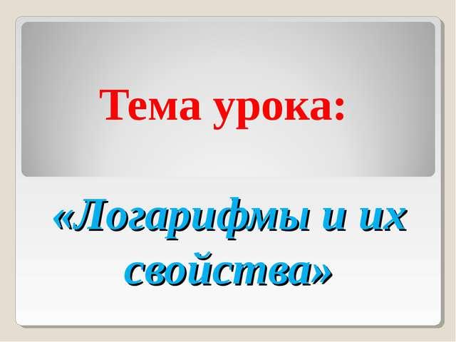 Тема урока: «Логарифмы и их свойства»