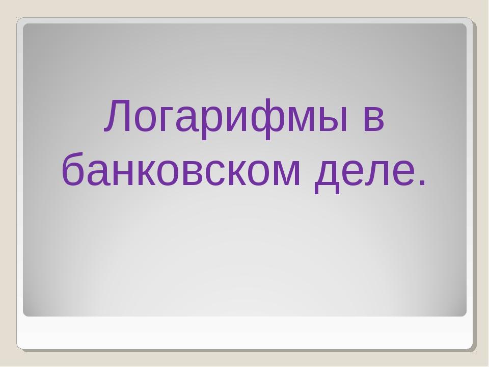 Логарифмы в банковском деле.