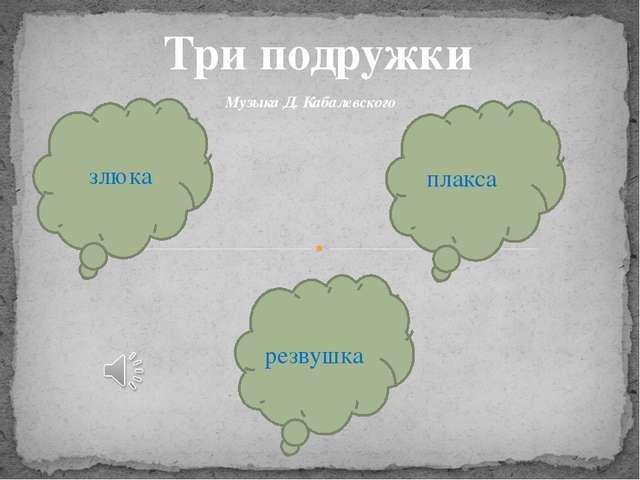 Три подружки злюка резвушка плакса Музыка Д. Кабалевского