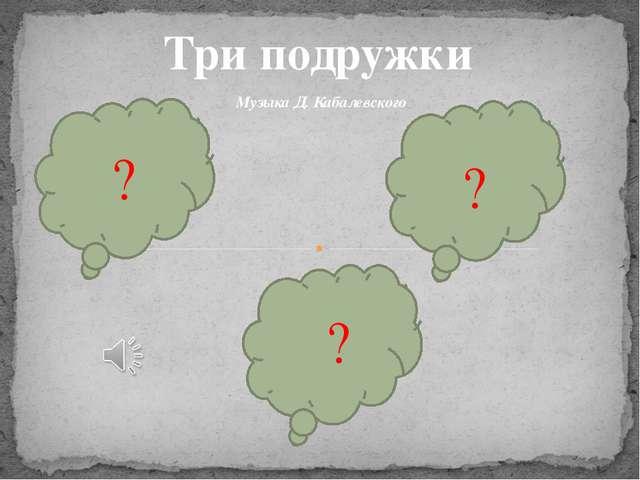 Три подружки Музыка Д. Кабалевского ? ? ?
