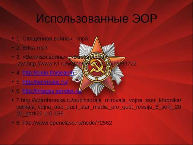 Использованные ЭОР 1. Священная война» - mp3 2. Erika-mp3 3. «Великая война»...