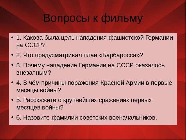 Вопросы к фильму 1. Какова была цель нападения фашистской Германии на СССР? 2...