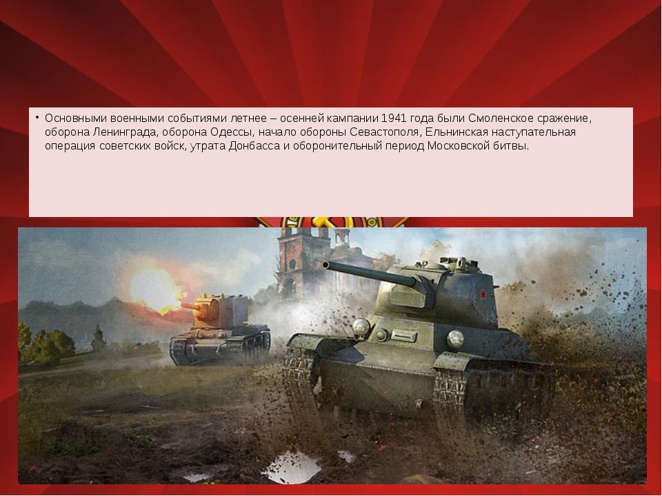 Основными военными событиями летнее – осенней кампании 1941 года были Смолен...