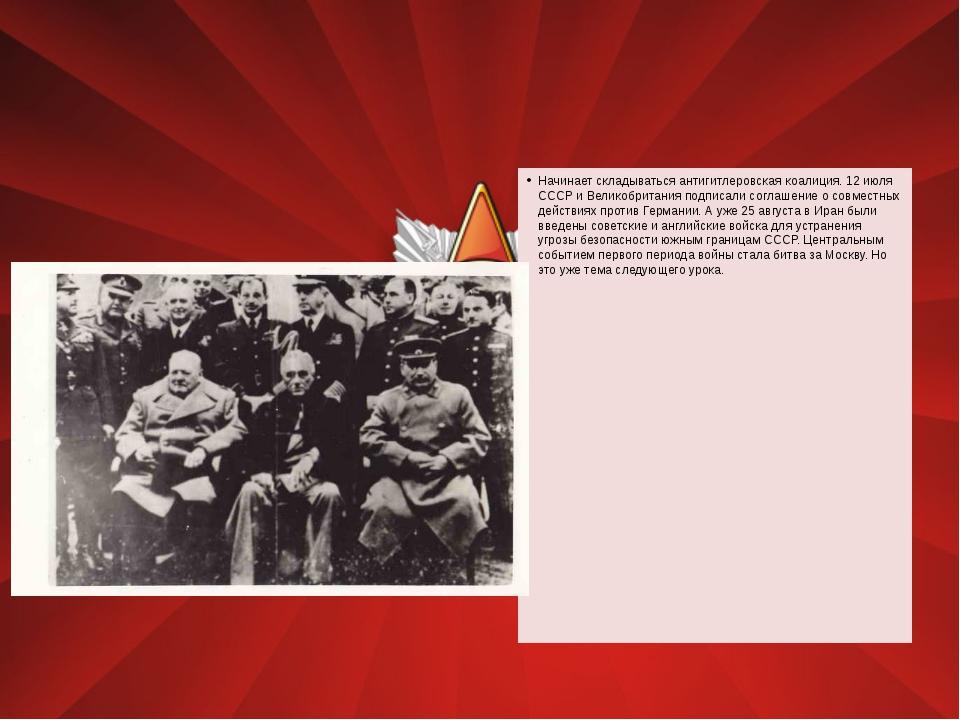 Начинает складываться антигитлеровская коалиция. 12 июля СССР и Великобритан...