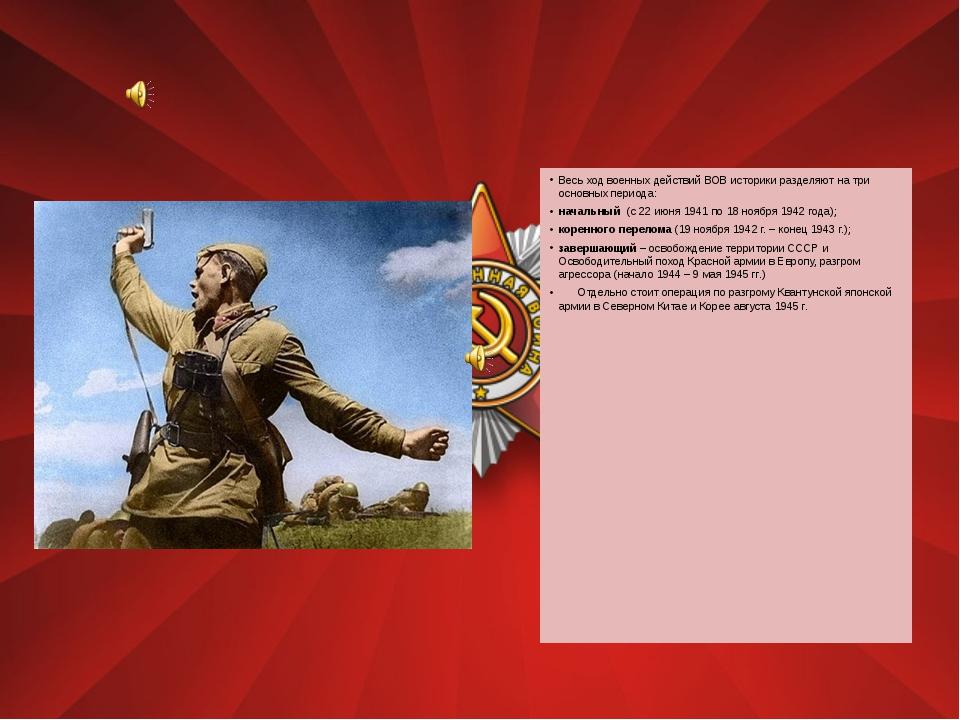 Весь ход военных действий ВОВ историки разделяют на три основных периода: на...