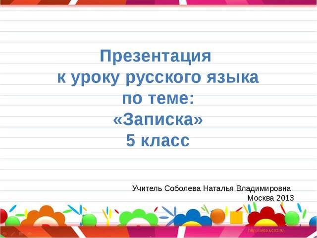 Презентация к уроку русского языка по теме: «Записка» 5 класс Учитель Соболев...