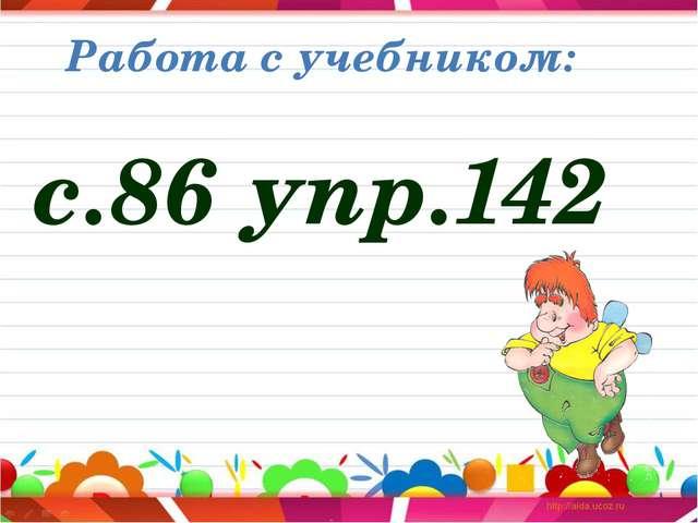 Работа с учебником: с.86 упр.142