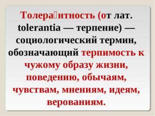 Толера́нтность (от лат. tolerantia — терпение) — социологический термин, обоз