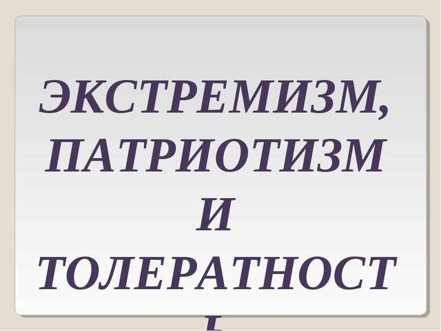 ЭКСТРЕМИЗМ, ПАТРИОТИЗМ И ТОЛЕРАТНОСТЬ